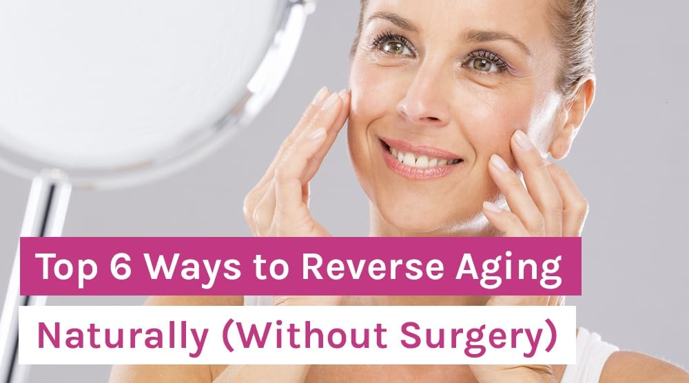 Top 6 Ways to Reverse Aging Naturally (Without Surgery)