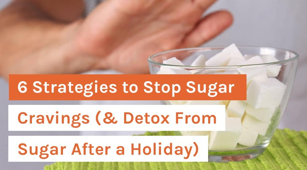 6 Strategies to Stop Sugar Cravings (& Detox From Sugar After a Holiday)